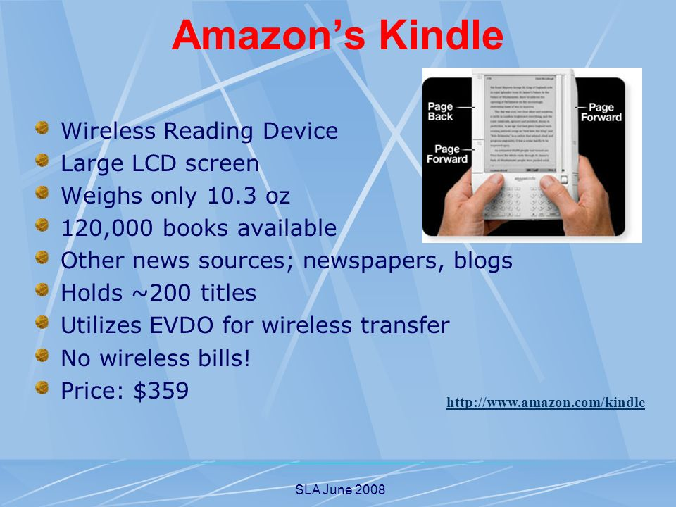 SLA June 2008 Wireless Reading Device Large LCD screen Weighs only 10.3 oz 120,000 books available Other news sources; newspapers, blogs Holds ~200 titles Utilizes EVDO for wireless transfer No wireless bills.