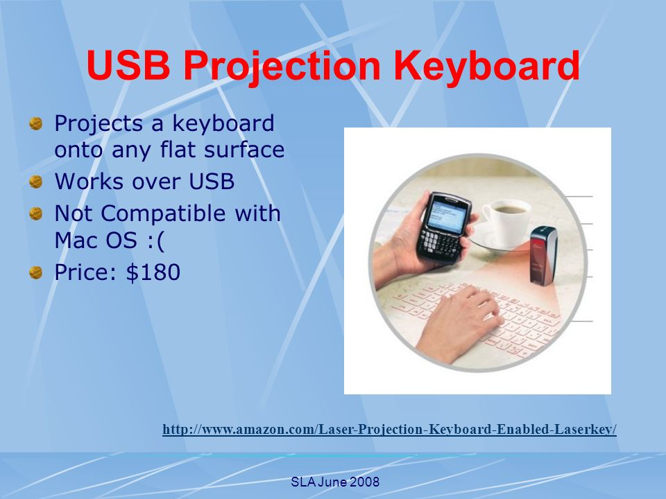 SLA June 2008 USB Projection Keyboard Projects a keyboard onto any flat surface Works over USB Not Compatible with Mac OS :( Price: $180