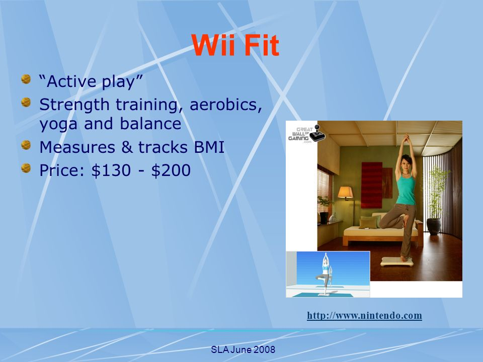 SLA June 2008 Active play Strength training, aerobics, yoga and balance Measures & tracks BMI Price: $130 - $200   Wii Fit