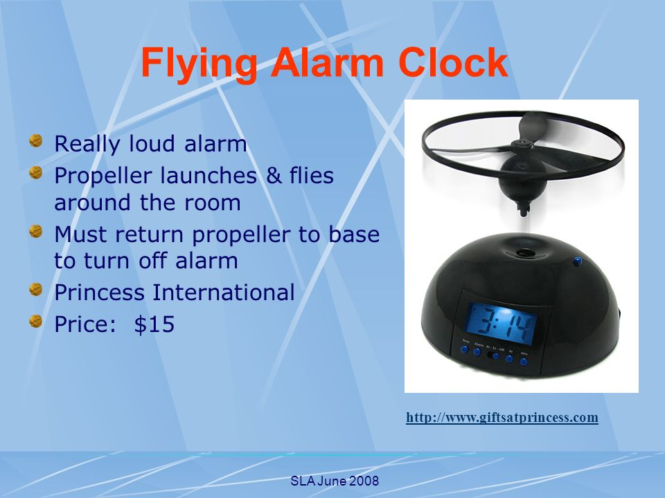 SLA June 2008 Really loud alarm Propeller launches & flies around the room Must return propeller to base to turn off alarm Princess International Price: $15   Flying Alarm Clock