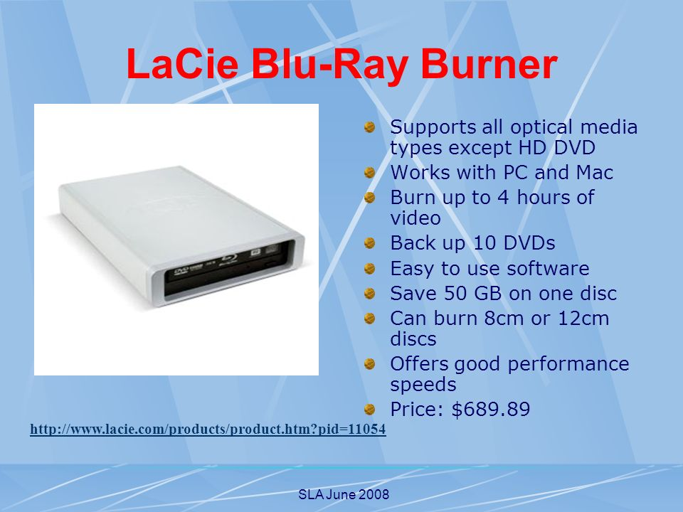 SLA June 2008 LaCie Blu-Ray Burner Supports all optical media types except HD DVD Works with PC and Mac Burn up to 4 hours of video Back up 10 DVDs Easy to use software Save 50 GB on one disc Can burn 8cm or 12cm discs Offers good performance speeds Price: $ pid=11054