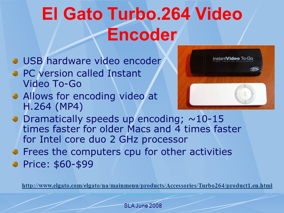 SLA June 2008 El Gato Turbo.264 Video Encoder USB hardware video encoder PC version called Instant Video To-Go Allows for encoding video at H.264 (MP4) Dramatically speeds up encoding; ~10-15 times faster for older Macs and 4 times faster for Intel core duo 2 GHz processor Frees the computers cpu for other activities Price: $60-$99