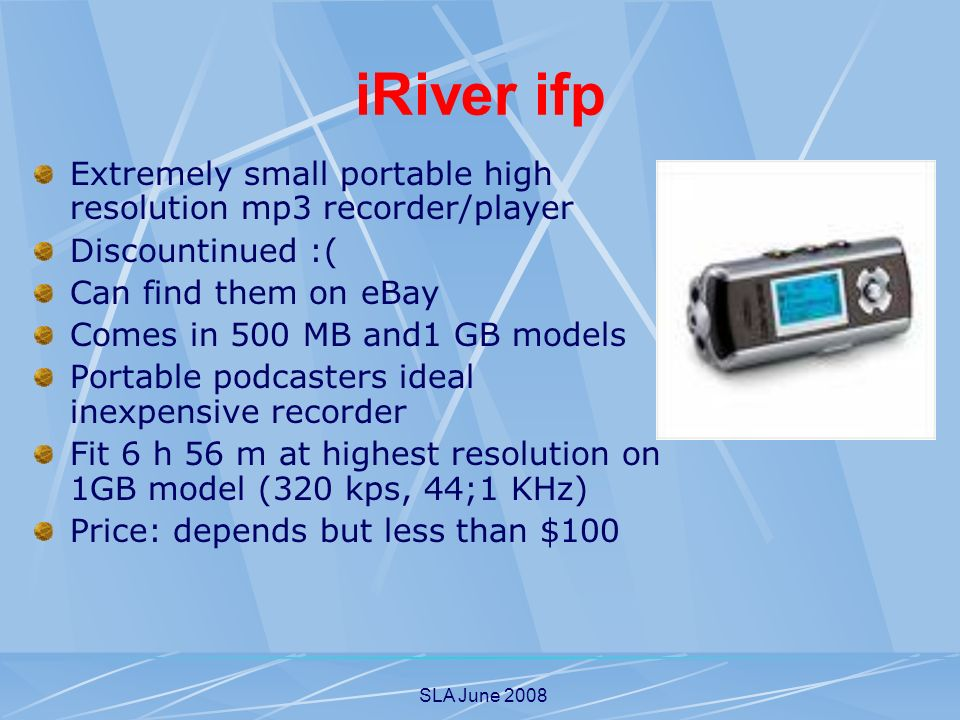 SLA June 2008 iRiver ifp Extremely small portable high resolution mp3 recorder/player Discountinued :( Can find them on eBay Comes in 500 MB and1 GB models Portable podcasters ideal inexpensive recorder Fit 6 h 56 m at highest resolution on 1GB model (320 kps, 44;1 KHz) Price: depends but less than $100