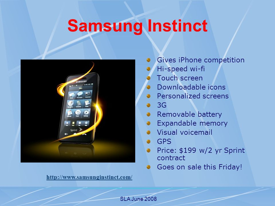 SLA June 2008 Samsung Instinct Gives iPhone competition Hi-speed wi-fi Touch screen Downloadable icons Personalized screens 3G Removable battery Expandable memory Visual voic GPS Price: $199 w/2 yr Sprint contract Goes on sale this Friday.