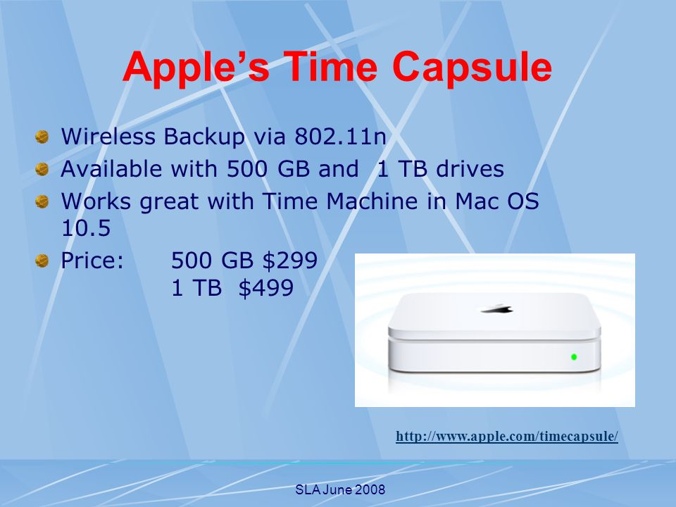 SLA June 2008 Apples Time Capsule Wireless Backup via n Available with 500 GB and 1 TB drives Works great with Time Machine in Mac OS 10.5 Price: 500 GB $299 1 TB$499