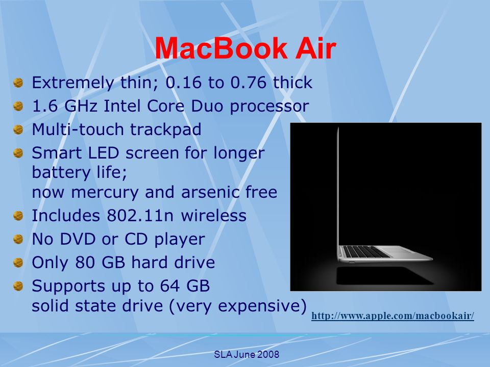 SLA June 2008 MacBook Air Extremely thin; 0.16 to 0.76 thick 1.6 GHz Intel Core Duo processor Multi-touch trackpad Smart LED screen for longer battery life; now mercury and arsenic free Includes n wireless No DVD or CD player Only 80 GB hard drive Supports up to 64 GB solid state drive (very expensive)