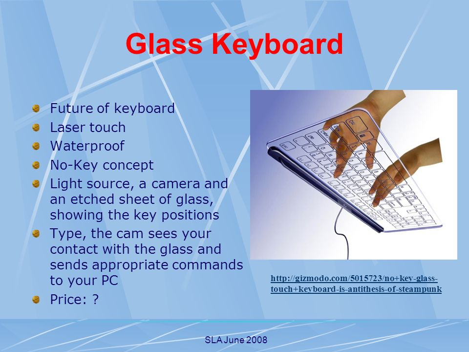 SLA June 2008 Glass Keyboard Future of keyboard Laser touch Waterproof No-Key concept Light source, a camera and an etched sheet of glass, showing the key positions Type, the cam sees your contact with the glass and sends appropriate commands to your PC Price: .
