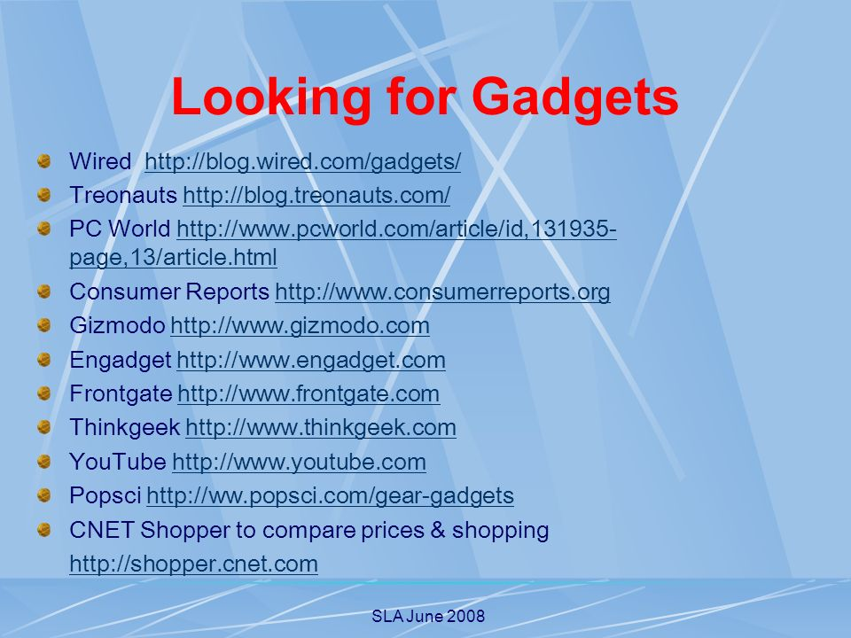 SLA June 2008 Looking for Gadgets Wired   Treonauts   PC World   page,13/article.htmlhttp://  page,13/article.html Consumer Reports   Gizmodo   Engadget   Frontgate   Thinkgeek   YouTube   Popsci   CNET Shopper to compare prices & shopping