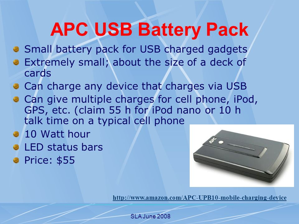 SLA June 2008 APC USB Battery Pack Small battery pack for USB charged gadgets Extremely small; about the size of a deck of cards Can charge any device that charges via USB Can give multiple charges for cell phone, iPod, GPS, etc.
