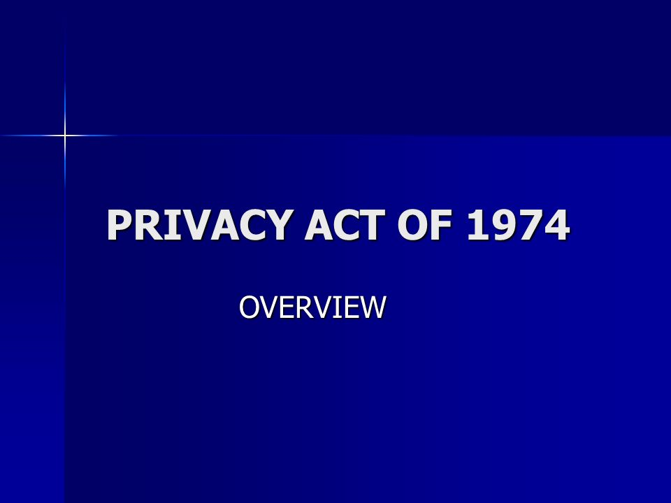PRIVACY ACT OF 1974 OVERVIEW