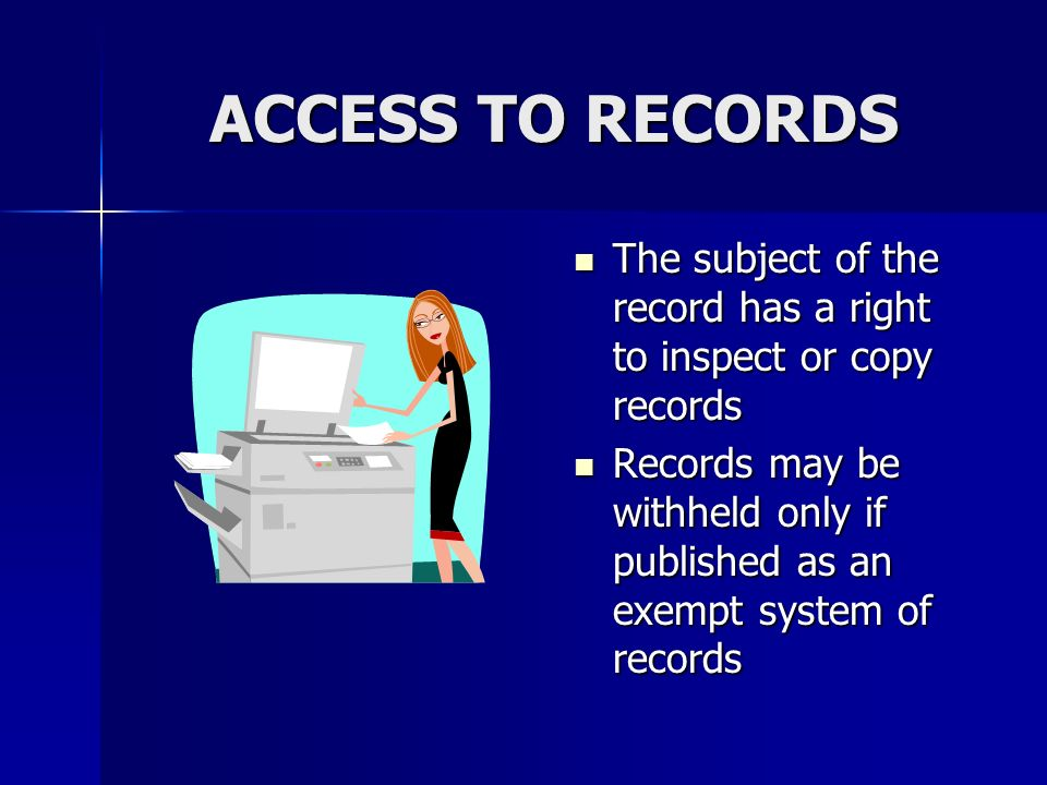 ACCESS TO RECORDS The subject of the record has a right to inspect or copy records The subject of the record has a right to inspect or copy records Records may be withheld only if published as an exempt system of records Records may be withheld only if published as an exempt system of records