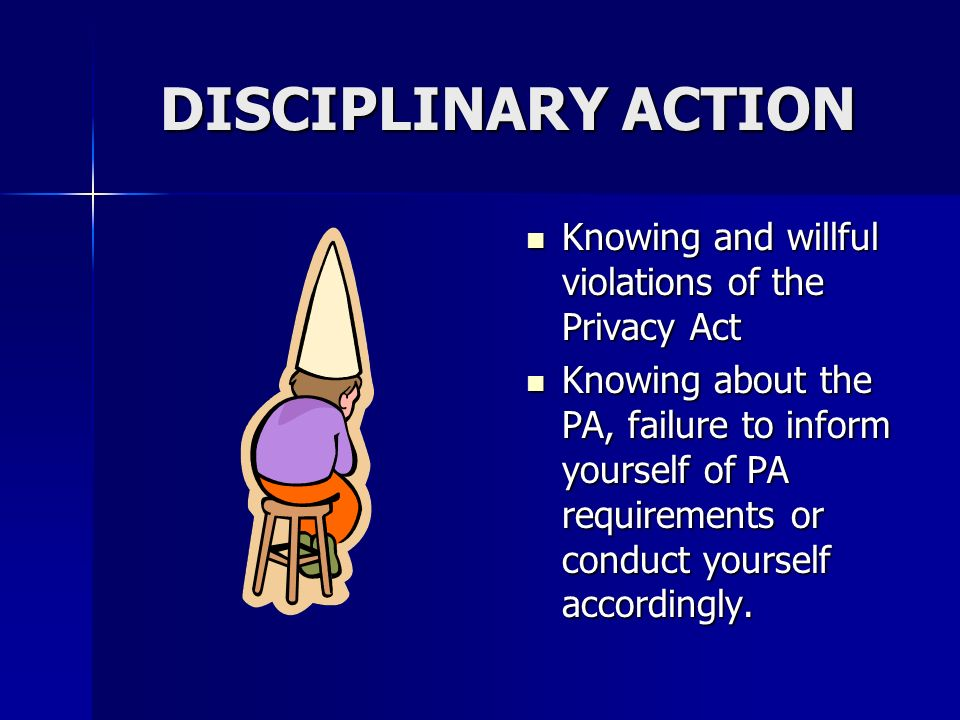 DISCIPLINARY ACTION Knowing and willful violations of the Privacy Act Knowing and willful violations of the Privacy Act Knowing about the PA, failure to inform yourself of PA requirements or conduct yourself accordingly.