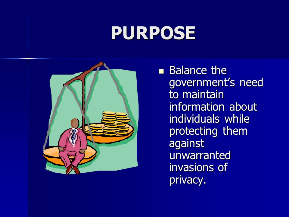 PURPOSE Balance the governments need to maintain information about individuals while protecting them against unwarranted invasions of privacy.