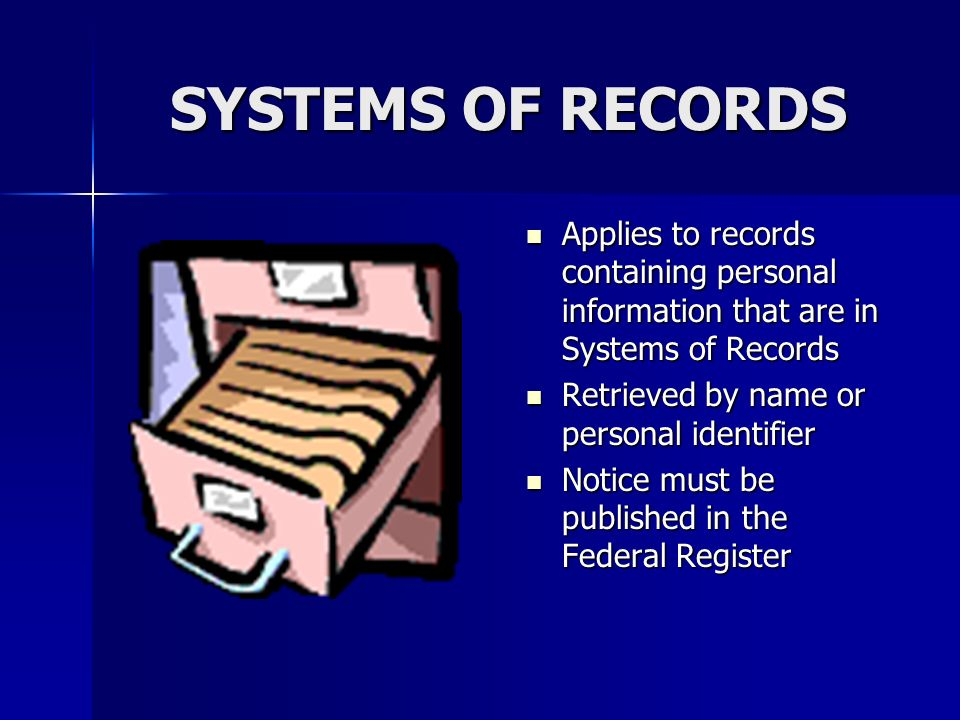 SYSTEMS OF RECORDS Applies to records containing personal information that are in Systems of Records Applies to records containing personal information that are in Systems of Records Retrieved by name or personal identifier Retrieved by name or personal identifier Notice must be published in the Federal Register Notice must be published in the Federal Register