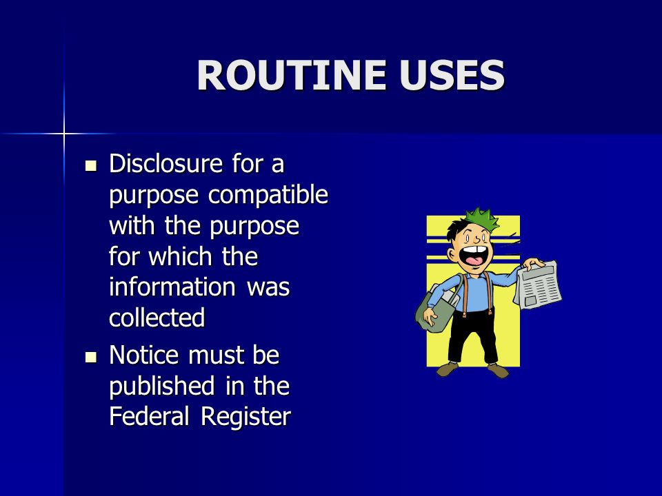 ROUTINE USES Disclosure for a purpose compatible with the purpose for which the information was collected Disclosure for a purpose compatible with the purpose for which the information was collected Notice must be published in the Federal Register Notice must be published in the Federal Register