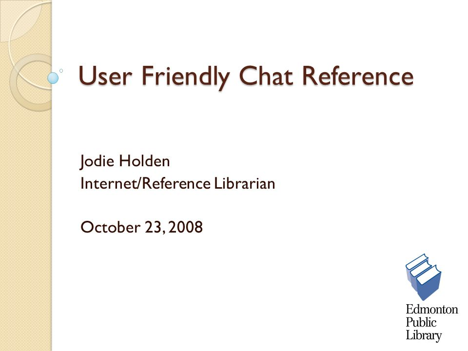 User Friendly Chat Reference Jodie Holden Internet/Reference Librarian October 23, 2008