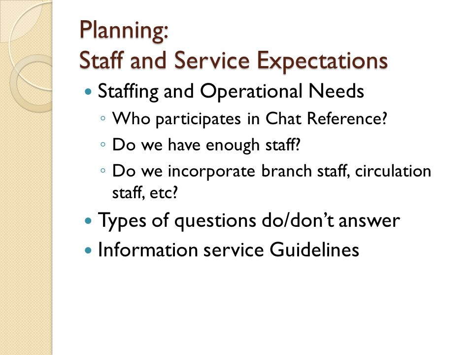 Planning: Staff and Service Expectations Staffing and Operational Needs Who participates in Chat Reference.