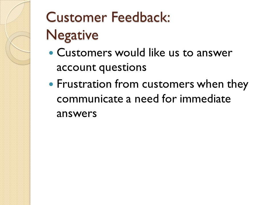 Customer Feedback: Negative Customers would like us to answer account questions Frustration from customers when they communicate a need for immediate answers