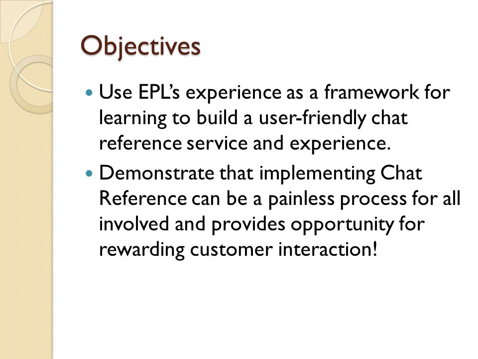 Objectives Use EPLs experience as a framework for learning to build a user-friendly chat reference service and experience.