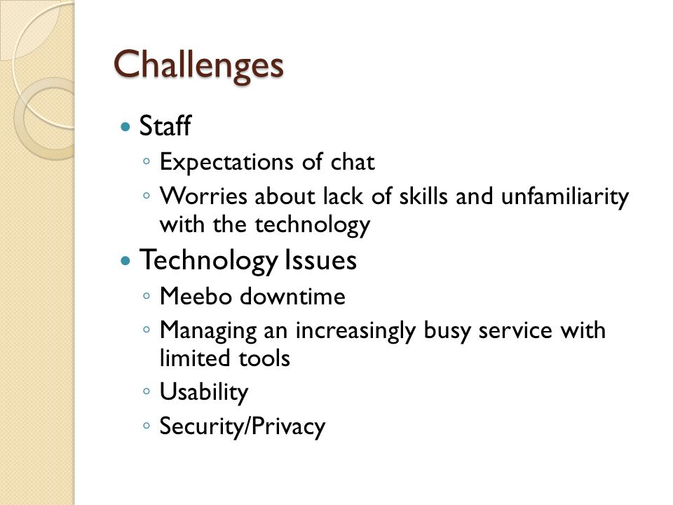 Challenges Staff Expectations of chat Worries about lack of skills and unfamiliarity with the technology Technology Issues Meebo downtime Managing an increasingly busy service with limited tools Usability Security/Privacy