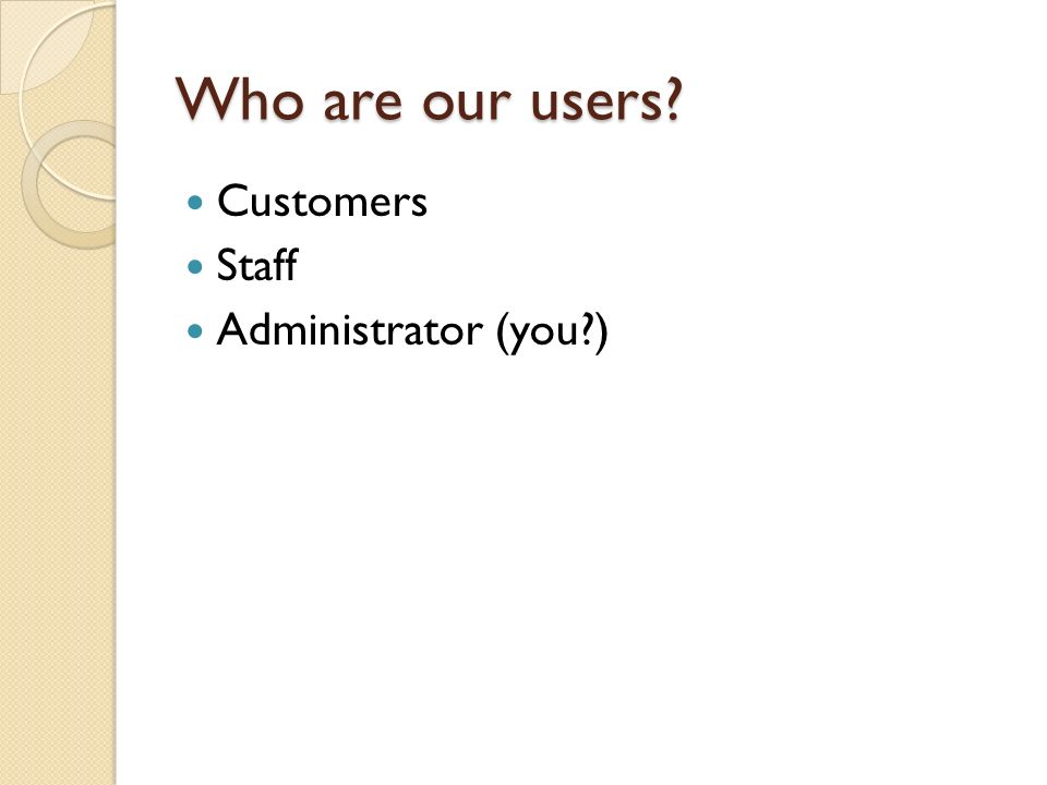 Who are our users Customers Staff Administrator (you )
