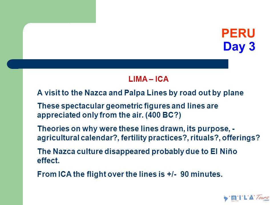 PERU Day 3 LIMA – ICA A visit to the Nazca and Palpa Lines by road out by plane These spectacular geometric figures and lines are appreciated only from the air.