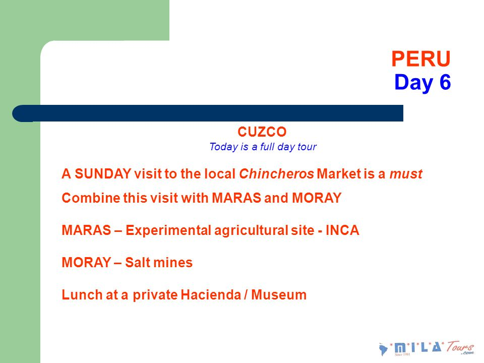 PERU Day 6 CUZCO Today is a full day tour A SUNDAY visit to the local Chincheros Market is a must Combine this visit with MARAS and MORAY MARAS – Experimental agricultural site - INCA MORAY – Salt mines Lunch at a private Hacienda / Museum