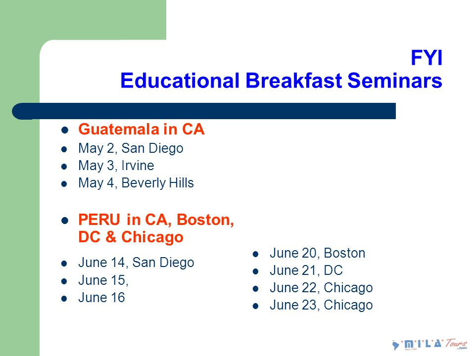 FYI Educational Breakfast Seminars Guatemala in CA May 2, San Diego May 3, Irvine May 4, Beverly Hills PERU in CA, Boston, DC & Chicago June 14, San Diego June 15, June 16 June 20, Boston June 21, DC June 22, Chicago June 23, Chicago