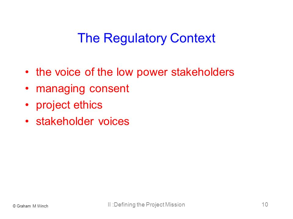 © Graham M Winch II :Defining the Project Mission10 The Regulatory Context the voice of the low power stakeholders managing consent project ethics stakeholder voices