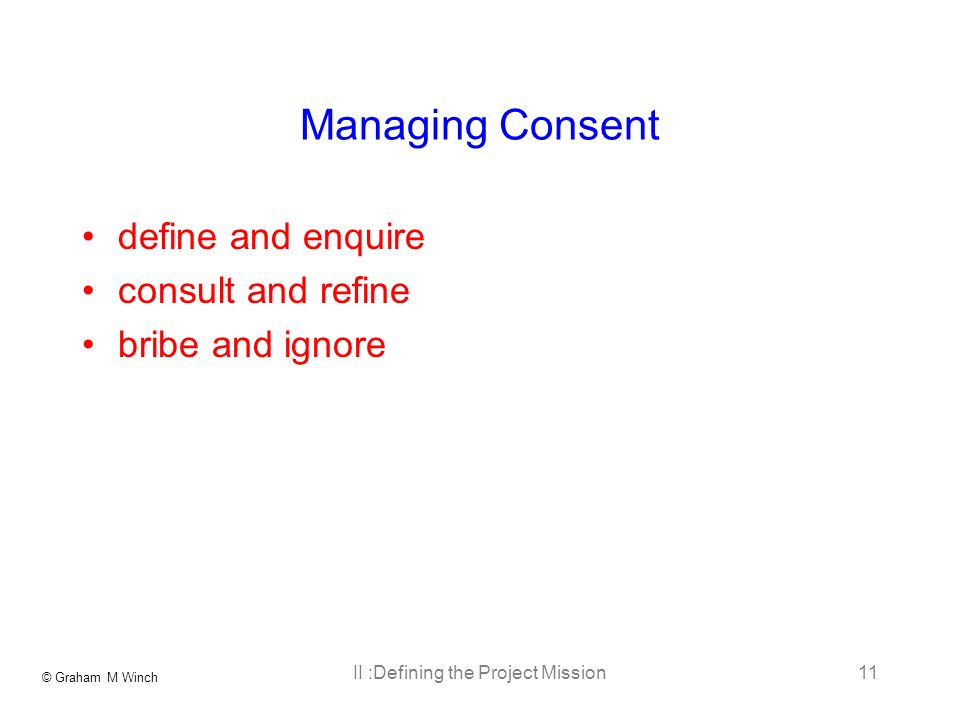 © Graham M Winch II :Defining the Project Mission11 Managing Consent define and enquire consult and refine bribe and ignore
