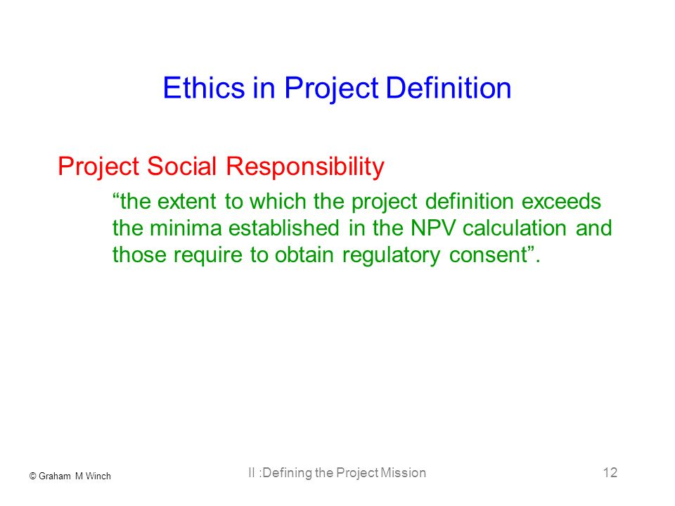 © Graham M Winch II :Defining the Project Mission12 Ethics in Project Definition Project Social Responsibility the extent to which the project definition exceeds the minima established in the NPV calculation and those require to obtain regulatory consent.