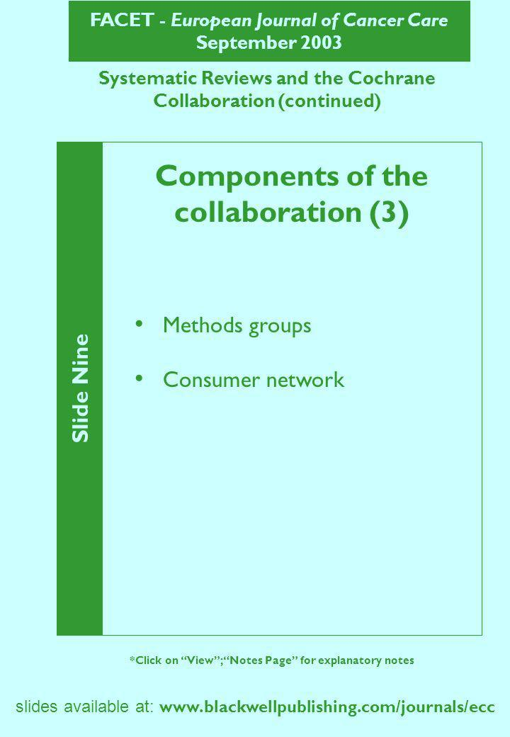 FACET - European Journal of Cancer Care September 2003 Systematic Reviews and the Cochrane Collaboration (continued) Slide Nine *Click on View; Notes Page for explanatory notes Components of the collaboration (3) Methods groups Consumer network slides available at: www.blackwellpublishing.com/journals/ecc