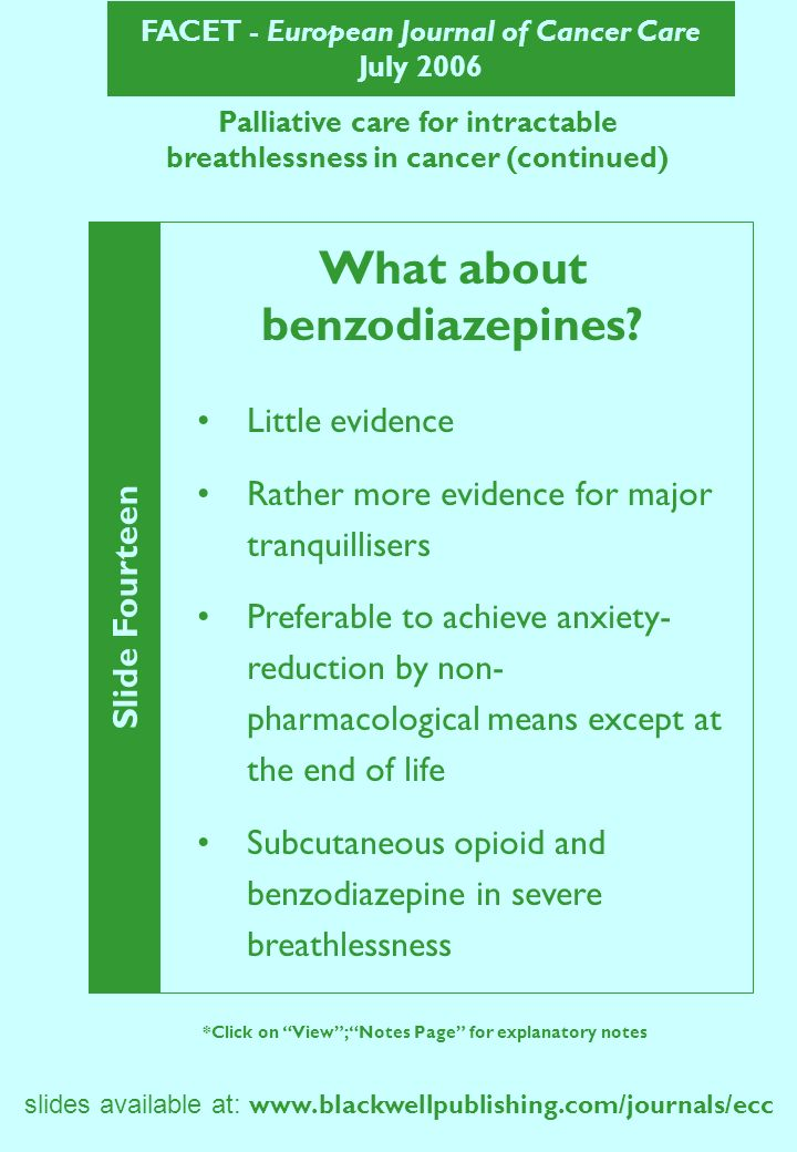 FACET - European Journal of Cancer Care July 2006 Slide Fourteen *Click on View; Notes Page for explanatory notes slides available at:   Palliative care for intractable breathlessness in cancer (continued) What about benzodiazepines.