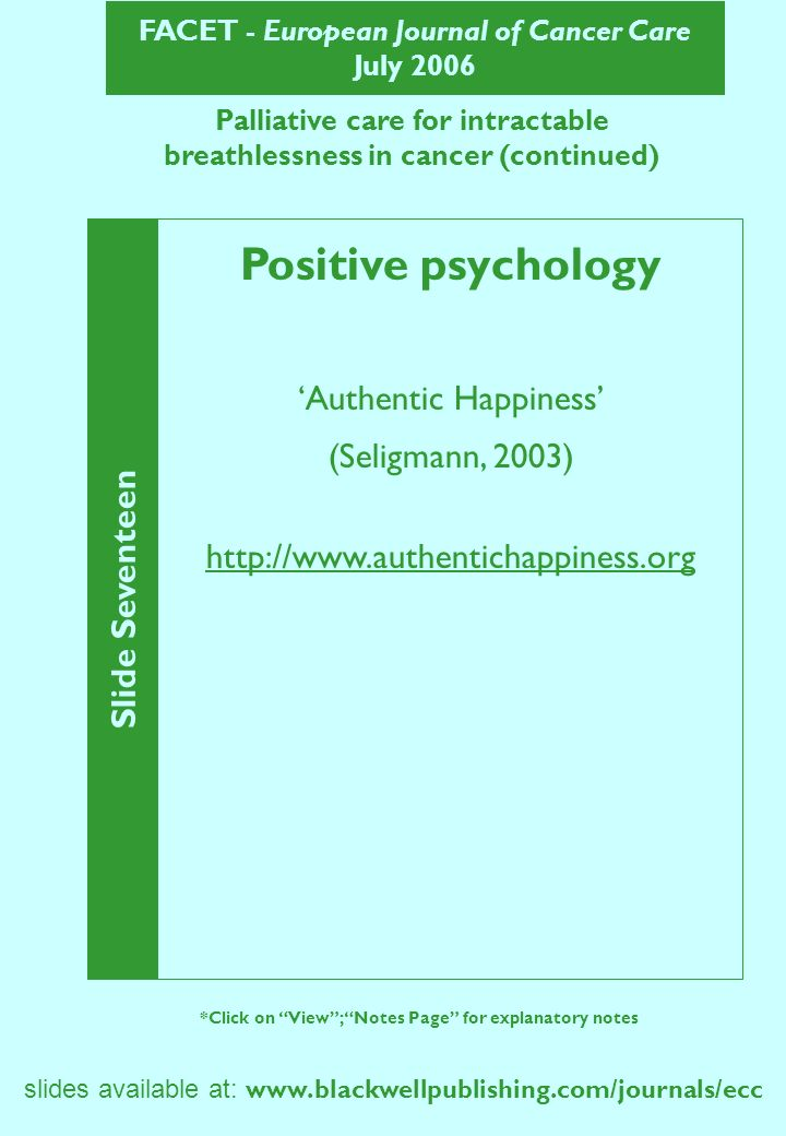 FACET - European Journal of Cancer Care July 2006 Slide Seventeen *Click on View; Notes Page for explanatory notes slides available at:   Palliative care for intractable breathlessness in cancer (continued) Positive psychology Authentic Happiness (Seligmann, 2003)