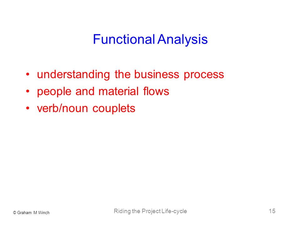 © Graham M Winch Riding the Project Life-cycle15 Functional Analysis understanding the business process people and material flows verb/noun couplets