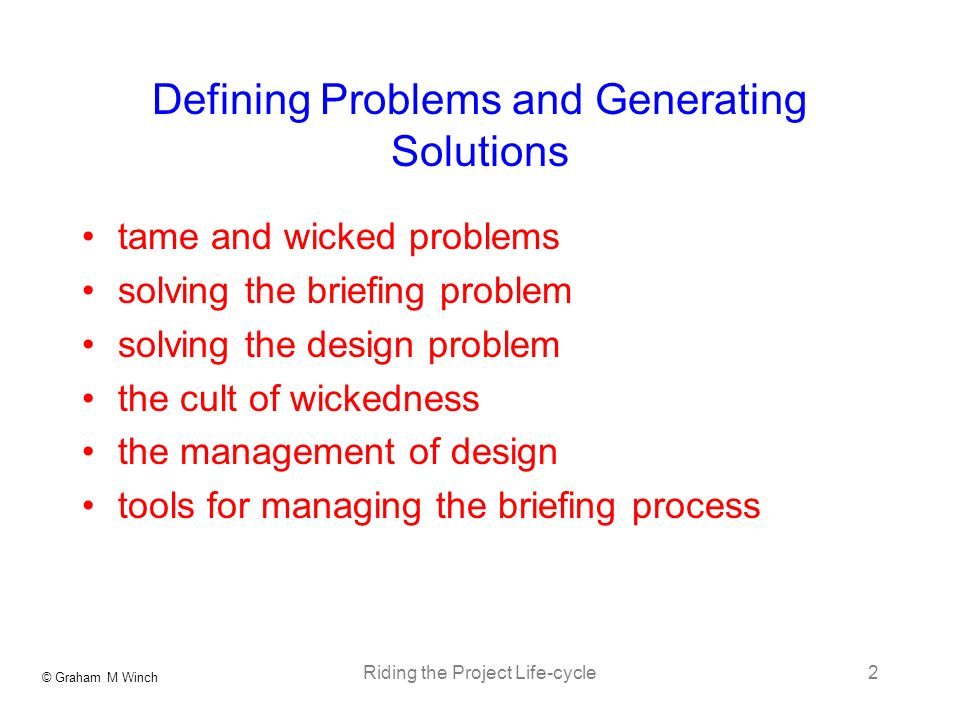 © Graham M Winch Riding the Project Life-cycle2 Defining Problems and Generating Solutions tame and wicked problems solving the briefing problem solving the design problem the cult of wickedness the management of design tools for managing the briefing process