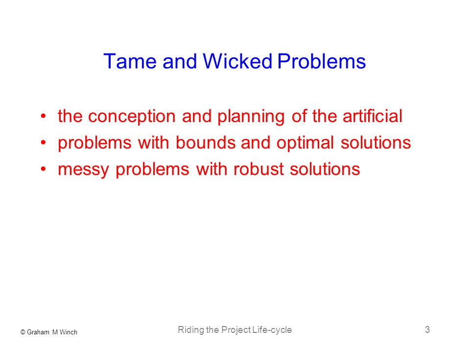 © Graham M Winch Riding the Project Life-cycle3 Tame and Wicked Problems the conception and planning of the artificial problems with bounds and optimal solutions messy problems with robust solutions