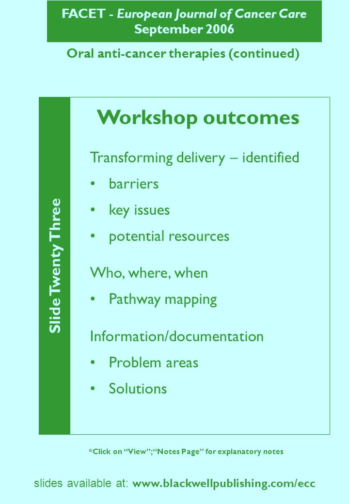 FACET - European Journal of Cancer Care September 2006 Slide Twenty Three *Click on View; Notes Page for explanatory notes slides available at:   Oral anti-cancer therapies (continued) Workshop outcomes Transforming delivery – identified barriers key issues potential resources Who, where, when Pathway mapping Information/documentation Problem areas Solutions