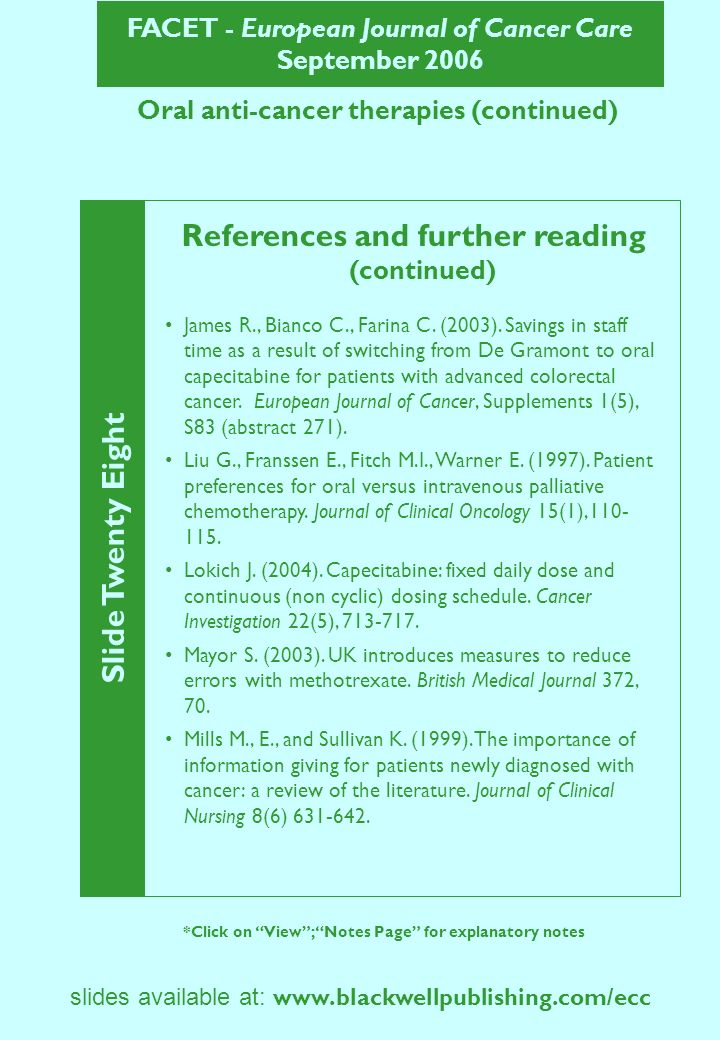 FACET - European Journal of Cancer Care September 2006 Slide Twenty Eight *Click on View; Notes Page for explanatory notes slides available at:   Oral anti-cancer therapies (continued) References and further reading (continued) James R., Bianco C., Farina C.
