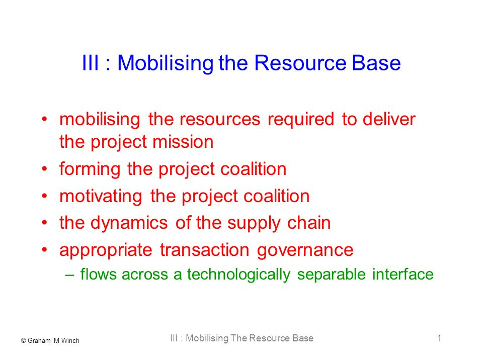 © Graham M Winch III : Mobilising The Resource Base1 III : Mobilising the Resource Base mobilising the resources required to deliver the project mission forming the project coalition motivating the project coalition the dynamics of the supply chain appropriate transaction governance –flows across a technologically separable interface