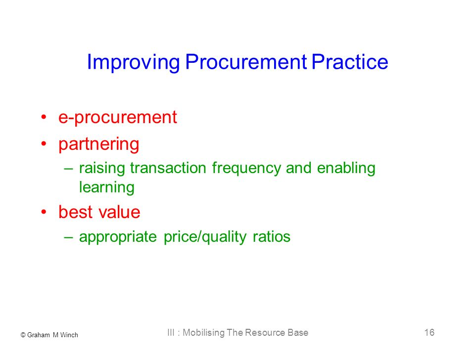 © Graham M Winch III : Mobilising The Resource Base16 Improving Procurement Practice e-procurement partnering –raising transaction frequency and enabling learning best value –appropriate price/quality ratios