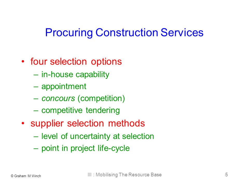 © Graham M Winch III : Mobilising The Resource Base5 Procuring Construction Services four selection options –in-house capability –appointment –concours (competition) –competitive tendering supplier selection methods –level of uncertainty at selection –point in project life-cycle