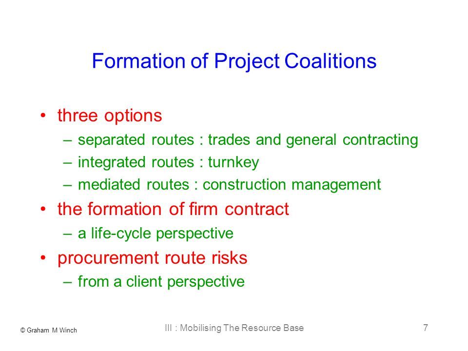 © Graham M Winch III : Mobilising The Resource Base7 Formation of Project Coalitions three options –separated routes : trades and general contracting –integrated routes : turnkey –mediated routes : construction management the formation of firm contract –a life-cycle perspective procurement route risks –from a client perspective