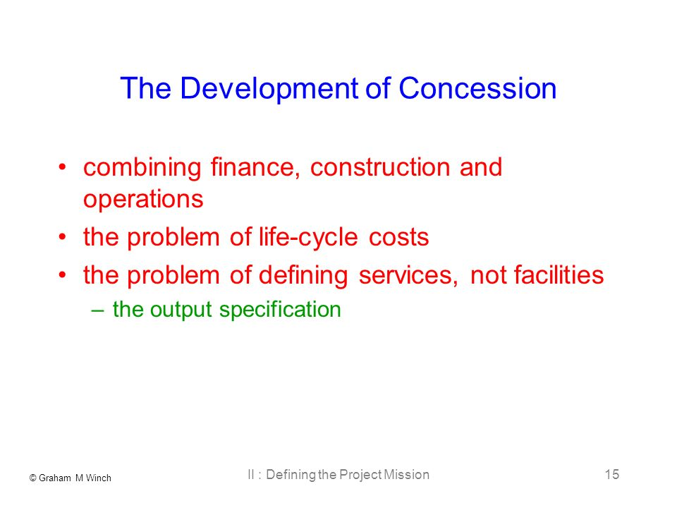 © Graham M Winch II : Defining the Project Mission15 The Development of Concession combining finance, construction and operations the problem of life-cycle costs the problem of defining services, not facilities –the output specification