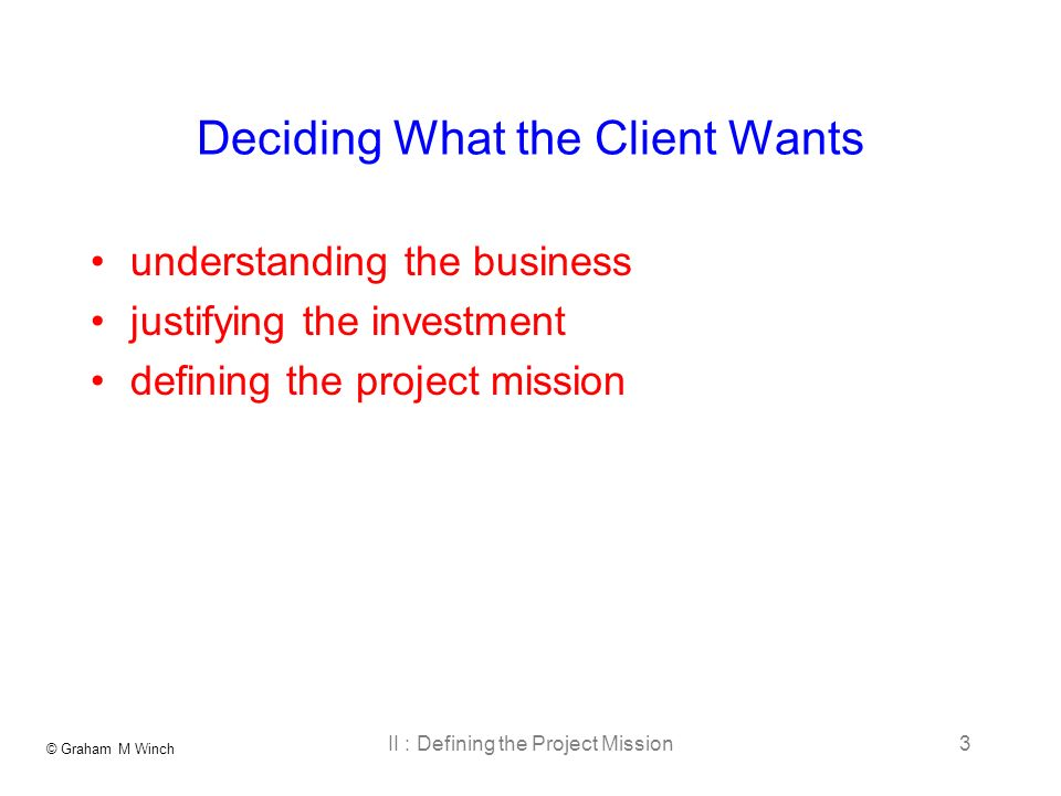 © Graham M Winch II : Defining the Project Mission3 Deciding What the Client Wants understanding the business justifying the investment defining the project mission