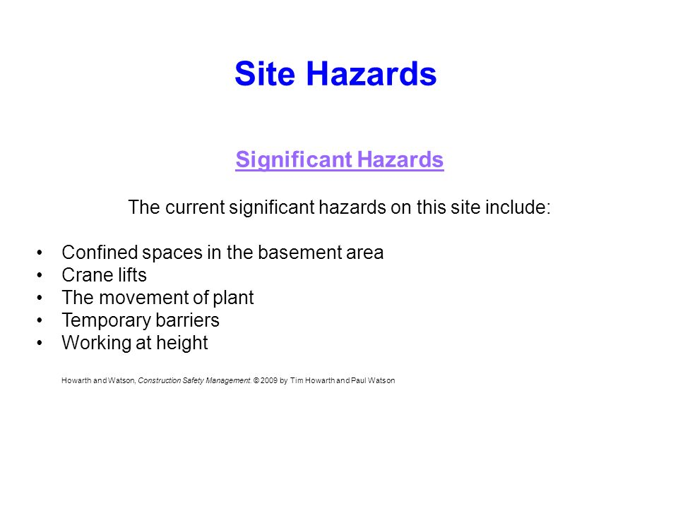 Site Hazards Significant Hazards The current significant hazards on this site include: Confined spaces in the basement area Crane lifts The movement of plant Temporary barriers Working at height Howarth and Watson, Construction Safety Management.