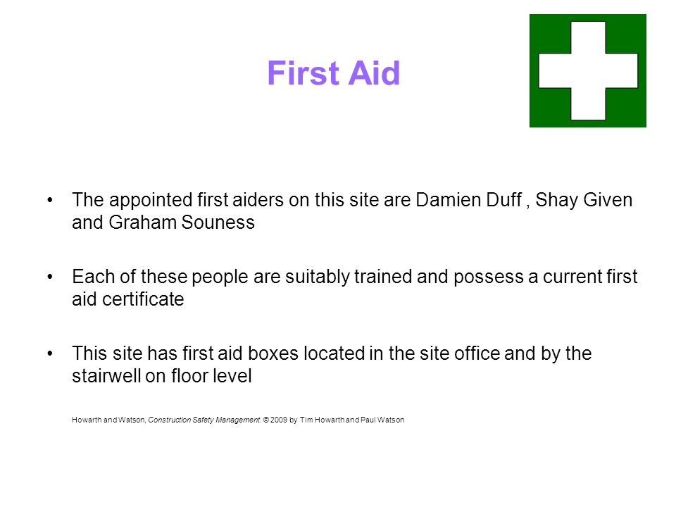 First Aid The appointed first aiders on this site are Damien Duff, Shay Given and Graham Souness Each of these people are suitably trained and possess a current first aid certificate This site has first aid boxes located in the site office and by the stairwell on floor level Howarth and Watson, Construction Safety Management.