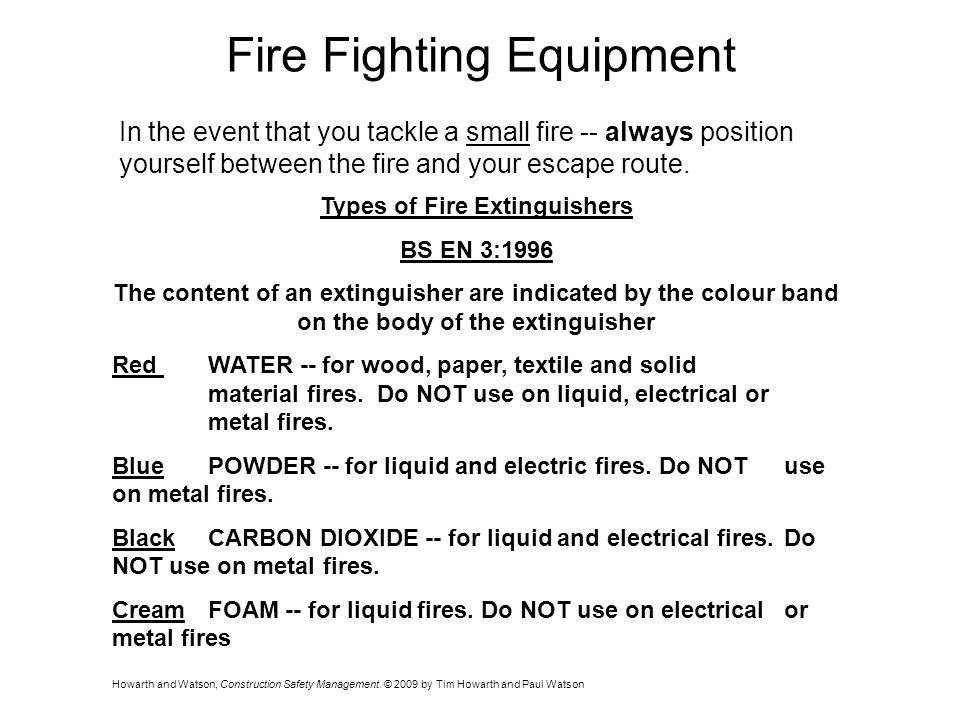 Fire Fighting Equipment In the event that you tackle a small fire -- always position yourself between the fire and your escape route.