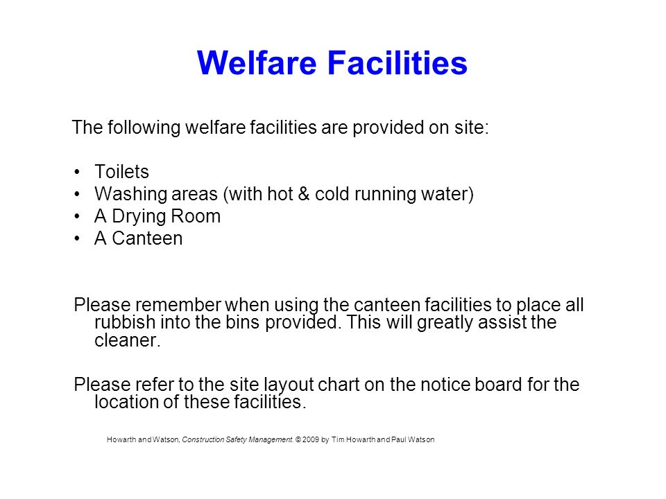 Welfare Facilities The following welfare facilities are provided on site: Toilets Washing areas (with hot & cold running water) A Drying Room A Canteen Please remember when using the canteen facilities to place all rubbish into the bins provided.