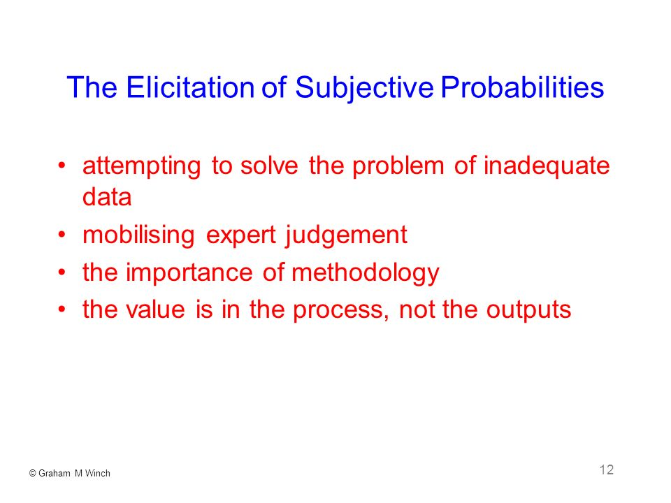 © Graham M Winch 12 The Elicitation of Subjective Probabilities attempting to solve the problem of inadequate data mobilising expert judgement the importance of methodology the value is in the process, not the outputs